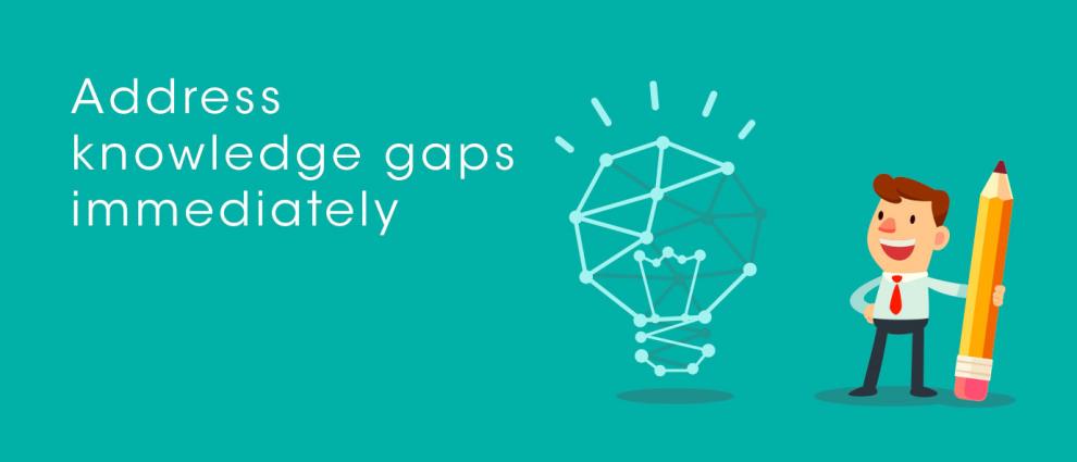 Address knowledge gaps immediately